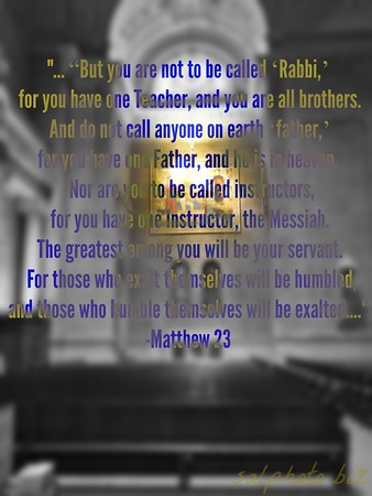 """Matthew 23New International Version (NIV)A Warning Against Hypocrisyhttps://www.biblegateway.com/passage/?search=Matthew%2023&version=NIV23 Then Jesus said to the crowds and to his disciples: 2 """"The teachers of the law and the Pharisees sit in Moses' seat. 3 So you must be careful to do everything they tell you. But do not do what they do, for they do not practice what they preach. 4 They tie up heavy, cumbersome loads and put them on other people's shoulders, but they themselves are not willing to lift a finger to move them.5 """"Everything they do is done for people to see: They make their phylacteries[a] wide and the tassels on their garments long; 6 they love the place of honor at banquets and the most important seats in the synagogues; 7 they love to be greeted with respect in the marketplaces and to be called 'Rabbi' by others.8 """"But you are not to be called 'Rabbi,' for you have one Teacher, and you are all brothers. 9 And do not call anyone on earth 'father,' for you have one Father, and he is in heaven. 10 Nor are you to be called instructors, for you have one Instructor, the Messiah. 11 The greatest among you will be your servant. 12 For those who exalt themselves will be humbled, and those who humble themselves will be exalted.http://christianlife.goodnewseverybody.com/hypocrites.html"""